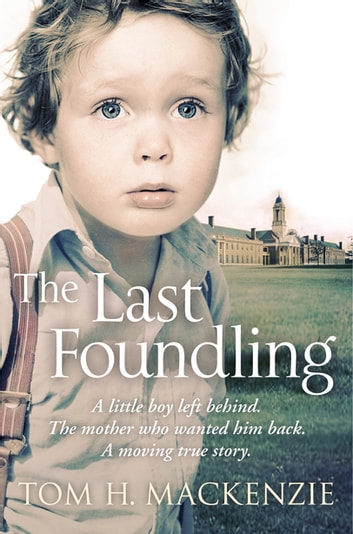 The Last Foundling - A little boy left behind, The mother who wanted him back ebook by Tom H. Mackenzie