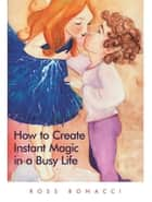HOW TO CREATE INSTANT MAGIC IN A BUSY LIFE ebook by Ross Bonacci