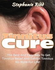 Tinnitus Cure: The Best and Easy Way to Get Tinnitus Relief and Exhibit Tinnitus No More for Life! ebook by Stephanie Ridd