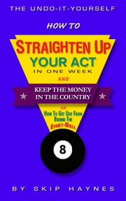 How To Straighten Up Your Act In One Week & Keep The Money In The Country ebook by Skip Haynes