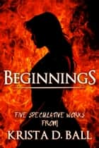 Beginnings - 5 Speculative Works ebook by Krista D. Ball