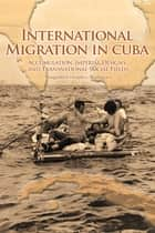 International Migration in Cuba - Accumulation, Imperial Designs, and Transnational Social Fields ebook by Margarita Cervantes-Rodríguez, Alejandro Portes