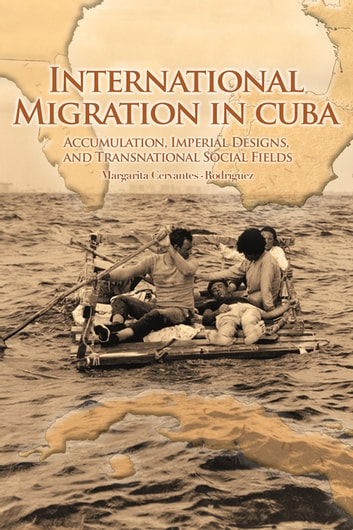 International Migration in Cuba - Accumulation, Imperial Designs, and Transnational Social Fields ebook by Margarita Cervantes-Rodríguez