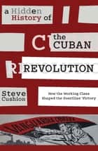 A Hidden History of the Cuban Revolution ebook by Stephen Cushion