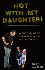 Not with My Daughter! - A Dad's Guide to Screening Dates and Boyfriends ebook by Terry Vaughan