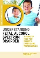 Understanding Fetal Alcohol Spectrum Disorder - A Guide to FASD for Parents, Carers and Professionals ebook by Maria Catterick, Liam Curran, Ed Riley