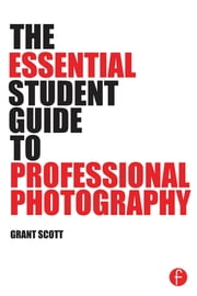 The Essential Student Guide to Professional Photography ebook by Grant Scott
