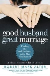 Good Husband, Great Marriage - Finding the Good Husband...in the Man You Married ebook by Robert Mark Alter
