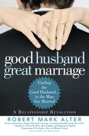 Good Husband, Great Marriage - Finding the Good Husband...in the Man You Married ebook by Jane Alter,Robert Mark Alter
