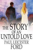 The Story of an Untold Love ebook by Paul Leicester Ford