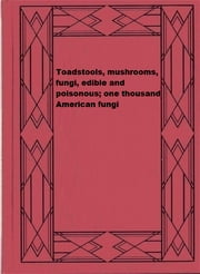 Toadstools, mushrooms, fungi, edible and poisonous; one thousand American fungi ebook by Robert K. Macadam, Charles McIlvaine