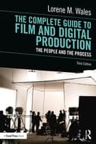 The Complete Guide to Film and Digital Production - The People and The Process ebook by Lorene M. Wales