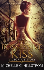 The Possessive Kiss: Victoria's Story - Book Two of The Kiss Series ebook by Michelle C Hillstrom