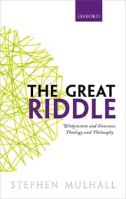 The Great Riddle - Wittgenstein and Nonsense, Theology and Philosophy ebook by Stephen Mulhall