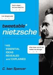 Tweetable Nietzsche - His Essential Ideas Revealed and Explained ebook by C. Ivan Spencer