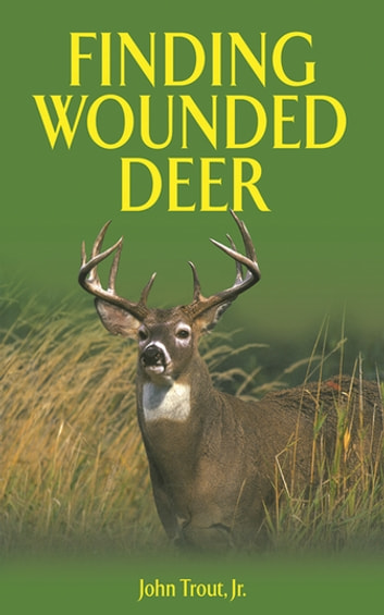 Finding Wounded Deer - A Comprehensive Guide to Tracking Deer Shot with Bow or Gun ebook by John Trout