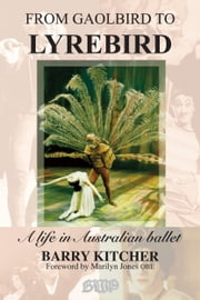 From Gaolbird to Lyrebird - A life in Australian Ballet ebook by Barry Kitcher