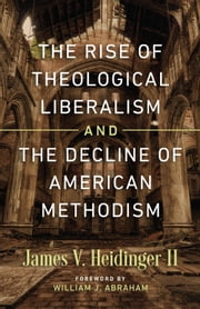 The Rise of Theological Liberalism and the Decline of American Methodism ebook by James Heidinger