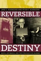 Reversible Destiny - Mafia, Antimafia, and the Struggle for Palermo ebook by Peter T. Schneider, Jane Schneider