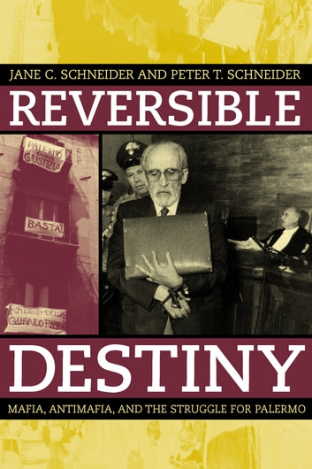 Reversible Destiny - Mafia, Antimafia, and the Struggle for Palermo ebook by Peter T. Schneider,Jane Schneider