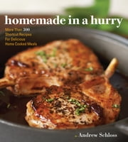 Homemade in a Hurry - More than 300 Shortcut Recipes for Delicious Home Cooked Meals ebook by Andrew Schloss