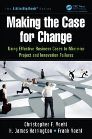 Making the Case for Change: Using Effective Business Cases to Minimize Project and Innovation Failures ebook by Voehl, Christopher F.