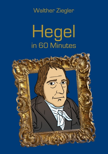 Hegel in 60 Minutes - Great Thinkers in 60 Minutes eBook by Walther Ziegler