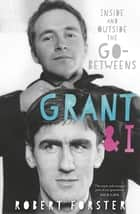 Grant & I - Inside and Outside the Go-Betweens ebook by Robert Forster