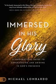 Immersed in His Glory - A Supernatural Guide to Experiencing and Abiding in God's Presence ebook by Michael Lombardo, Brian Simmons