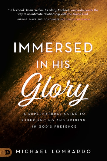 Immersed in His Glory - A Supernatural Guide to Experiencing and Abiding in God's Presence ebook by Michael Lombardo