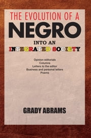 THE EVOLUTION OF A NEGRO INTO AN INTEGRATED SOCIETY - Opinion editorials, Columns, Letters to the editor, Business and personal letters, Poems ebook by GRADY ABRAMS