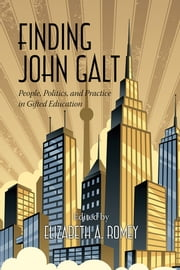 Finding John Galt - People, Politics, and Practice in Gifted Education ebook by Elizabeth Romey