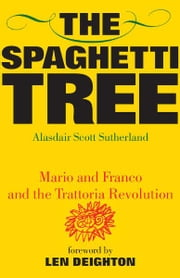 The Spaghetti Tree: Mario and Franco and the Trattoria Revolution ebook by Alasdair Scott Sutherland