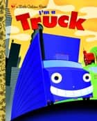 I'm a Truck ebook by Bob Staake, Dennis R. Shealy