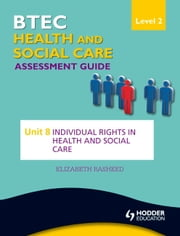 BTEC First Health and Social Care Level 2 Assessment Guide: Unit 8 Individual Rights in Health and Social Care ebook by Elizabeth Rasheed
