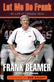 Let Me Be Frank - My Life at Virginia Tech ebook by Frank Beamer,Jeff Snook,Bob Knight