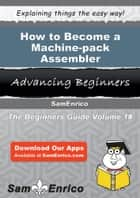 How to Become a Machine-pack Assembler ebook by Jonah Greenwood