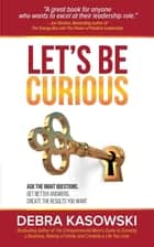 Let's Be Curious - Ask the Right Questions, Get Better Answers, Create the Results You Want ebook by Debra Kasowski