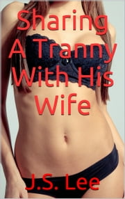 Sharing A Tranny With His Wife ebook by J.S. Lee