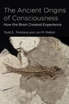 The Ancient Origins of Consciousness ebook by Todd E. Feinberg,Jon M. Mallatt