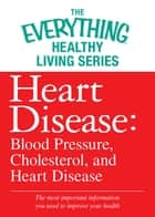 Heart Disease: Blood Pressure, Cholesterol, and Heart Disease - The most important information you need to improve your health 電子書 by Adams Media