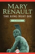 The King Must Die ebook by Mary Renault