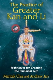 The Practice of Greater Kan and Li - Techniques for Creating the Immortal Self ebook by Mantak Chia,Andrew Jan