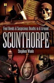 Foul Deeds and Suspicious Deaths in and Around Scunthorpe ebook by Stephen Wade