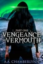 Vengeance and Vermouth, Part One ebook by A.A. Chamberlynn