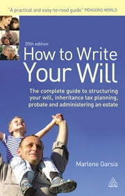 How to Write Your Will - The Complete Guide to Structuring Your Will Inheritance Tax Planning Probate and Administering an Estate ebook by Marlene Garsia