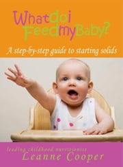 What Do I Feed My Baby? A step-by-step guide to starting solids ebook by Leanne Cooper