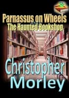 Parnassus on Wheels, and, The Haunted Bookshop ebook by Christopher Morley