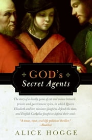 God's Secret Agents - Queen Elizabeth's Forbidden Priests and the Hatching of the Gunpowder Plot ebook by Alice Hogge