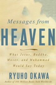 Messages from Heaven - What Jesus, Buddha, Muhammad, and Moses Would Say Today ebook by Ryuho Okawa